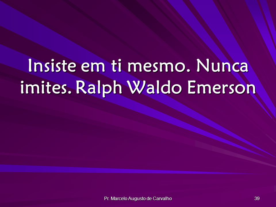 Insiste em ti mesmo. Nunca imites. Ralph Waldo Emerson