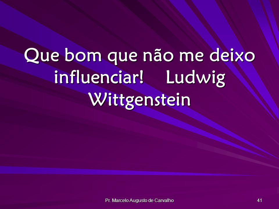 Que bom que não me deixo influenciar! Ludwig Wittgenstein