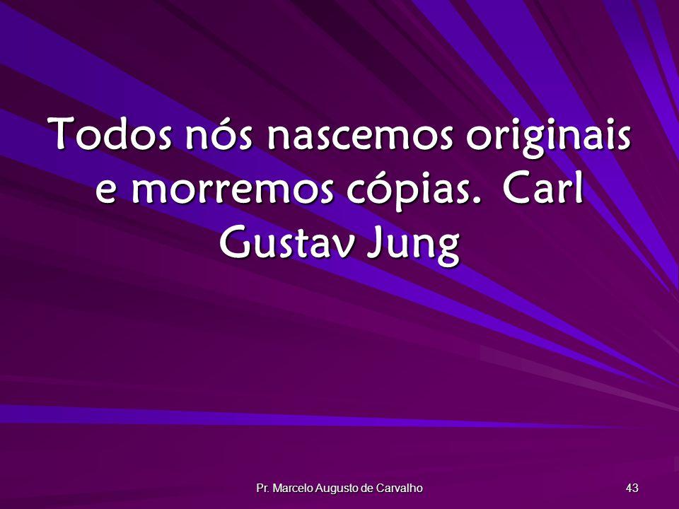 Todos nós nascemos originais e morremos cópias. Carl Gustav Jung