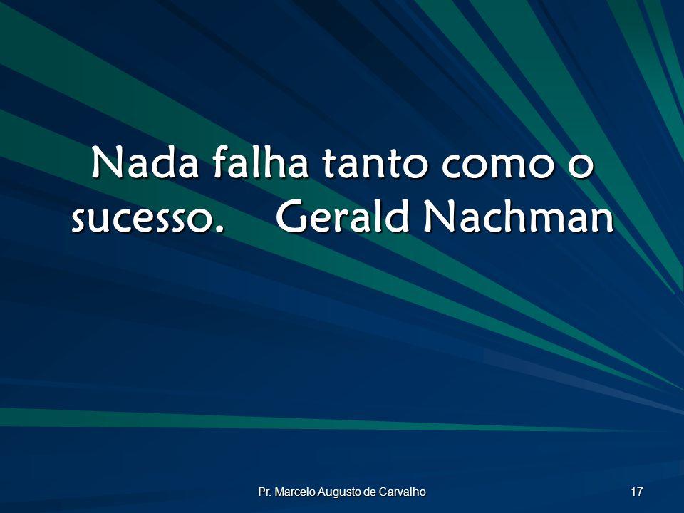 Nada falha tanto como o sucesso. Gerald Nachman