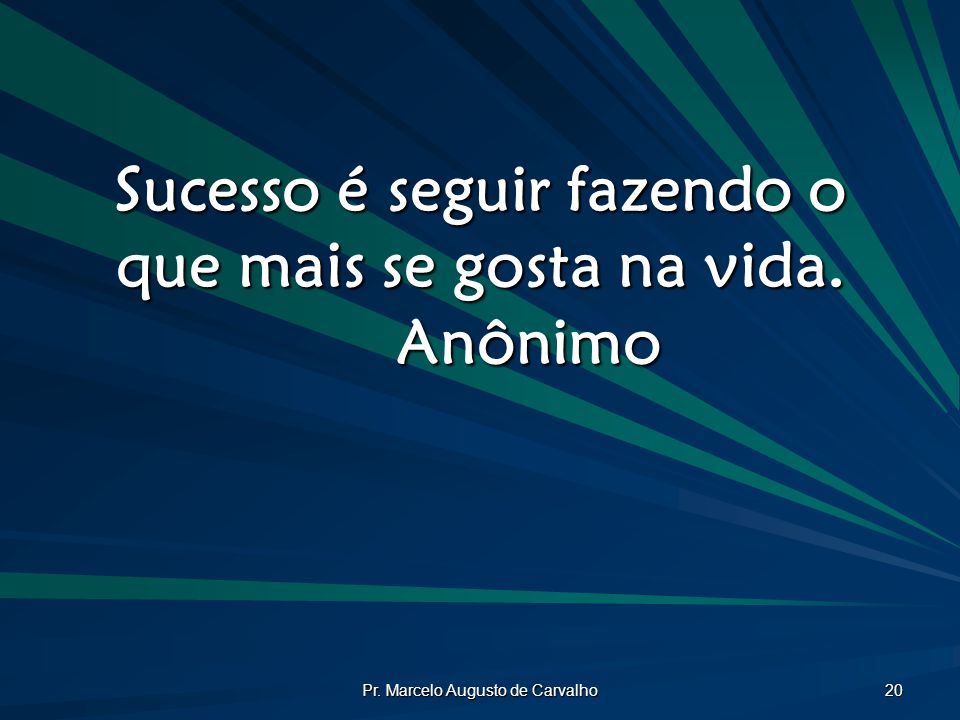 Sucesso é seguir fazendo o que mais se gosta na vida. Anônimo