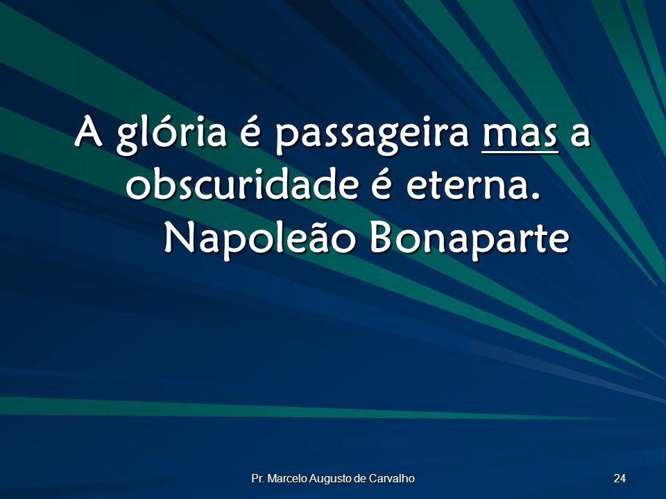 A glória é passageira mas a obscuridade é eterna. Napoleão Bonaparte