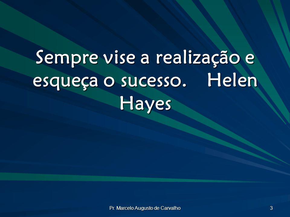 Sempre vise a realização e esqueça o sucesso. Helen Hayes