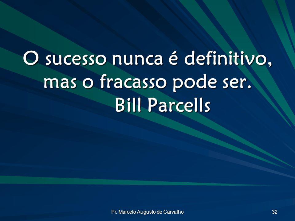 O sucesso nunca é definitivo, mas o fracasso pode ser. Bill Parcells