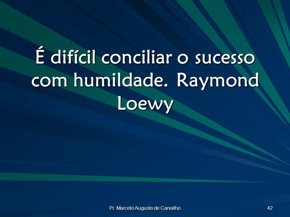 É difícil conciliar o sucesso com humildade. Raymond Loewy