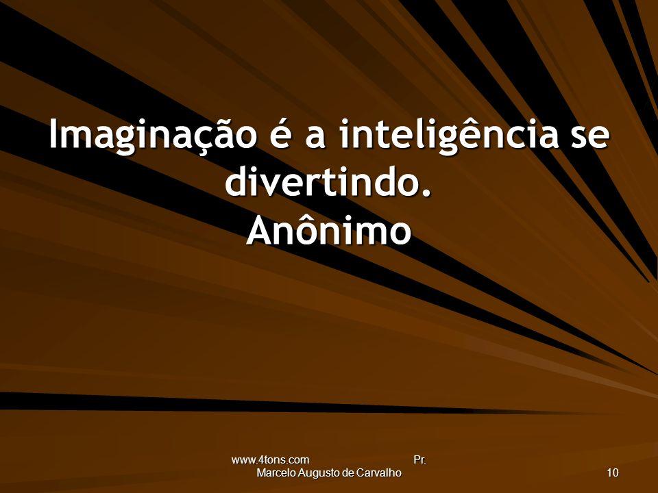 Imaginação é a inteligência se divertindo. Anônimo