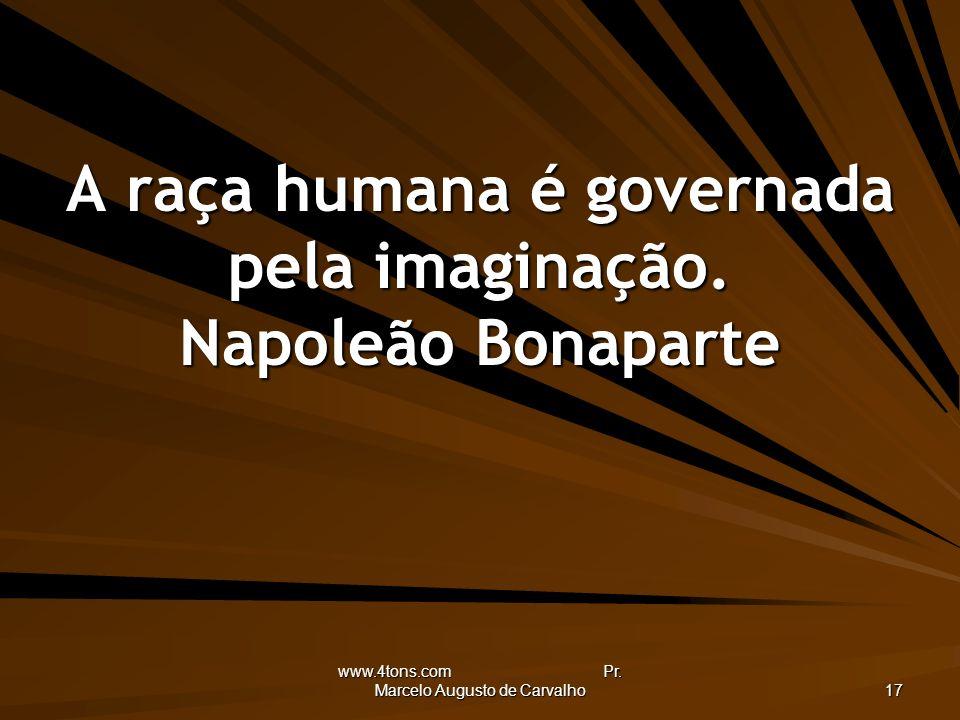 A raça humana é governada pela imaginação. Napoleão Bonaparte