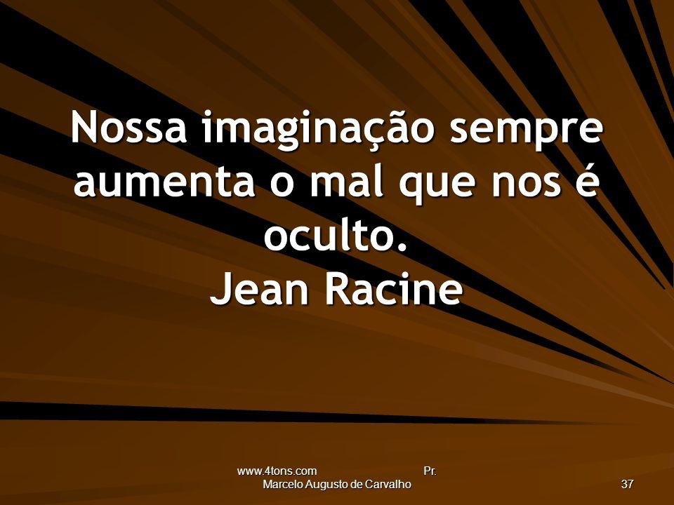 Nossa imaginação sempre aumenta o mal que nos é oculto. Jean Racine