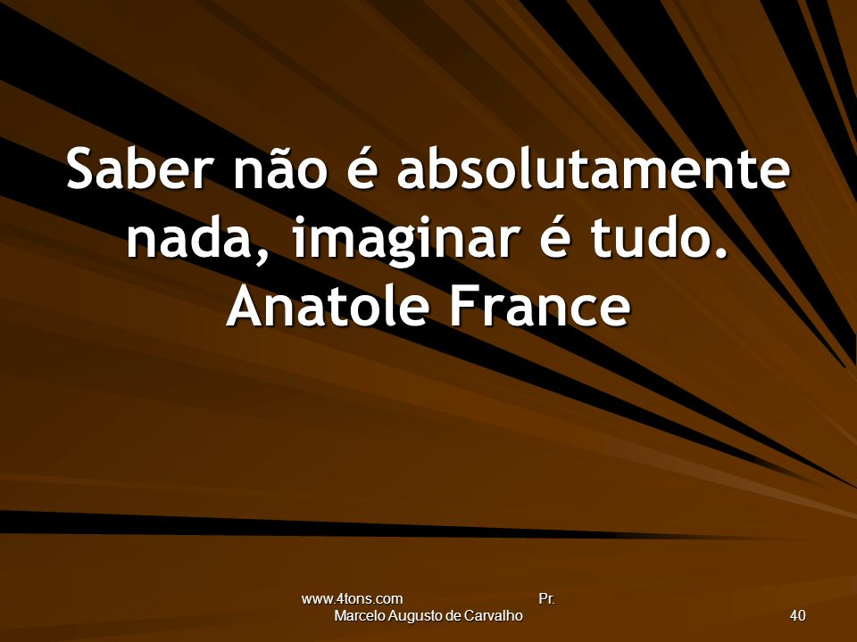Saber não é absolutamente nada, imaginar é tudo. Anatole France