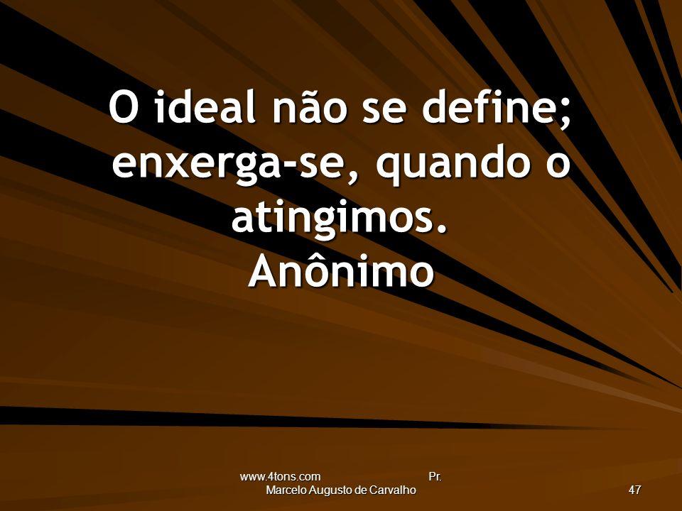 O ideal não se define; enxerga-se, quando o atingimos. Anônimo