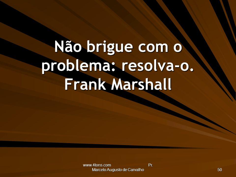 Não brigue com o problema: resolva-o. Frank Marshall