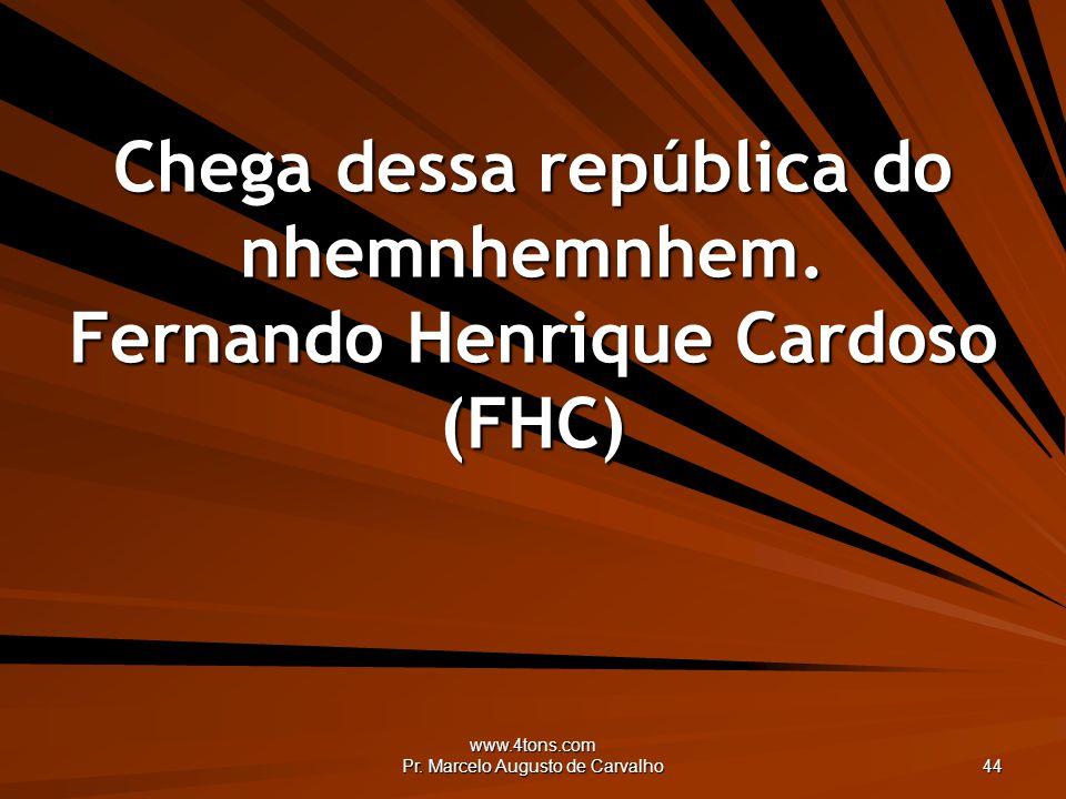 Chega dessa república do nhemnhemnhem. Fernando Henrique Cardoso (FHC)