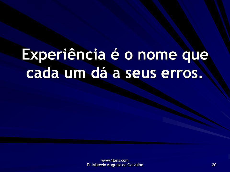 Experiência é o nome que cada um dá a seus erros.