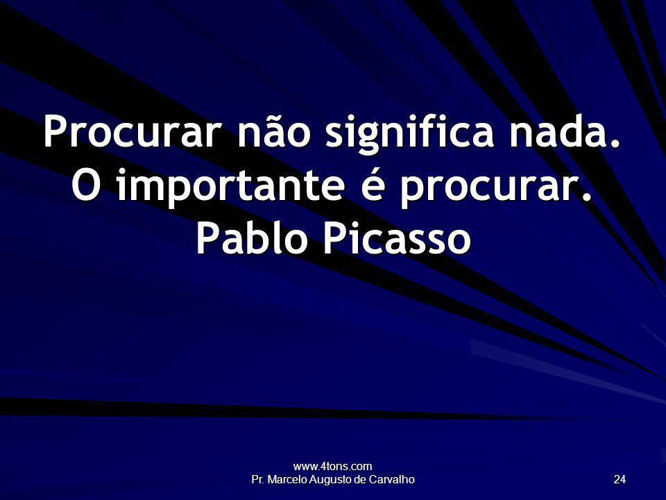 Procurar não significa nada. O importante é procurar. Pablo Picasso