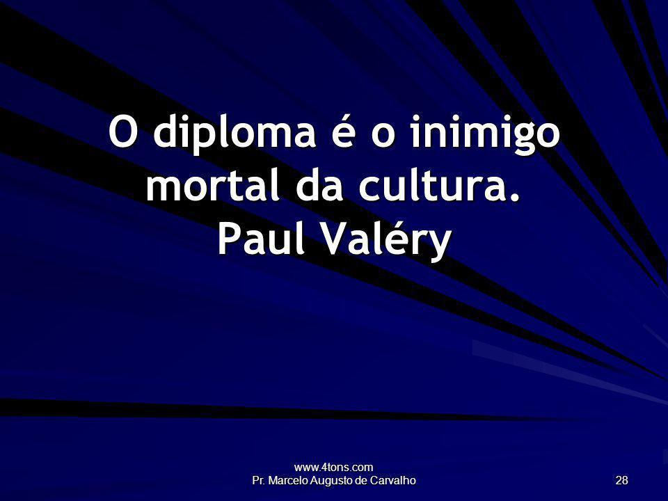 O diploma é o inimigo mortal da cultura. Paul Valéry