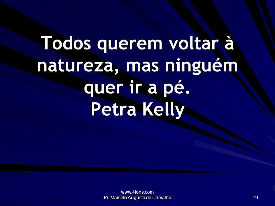 Todos querem voltar à natureza, mas ninguém quer ir a pé. Petra Kelly