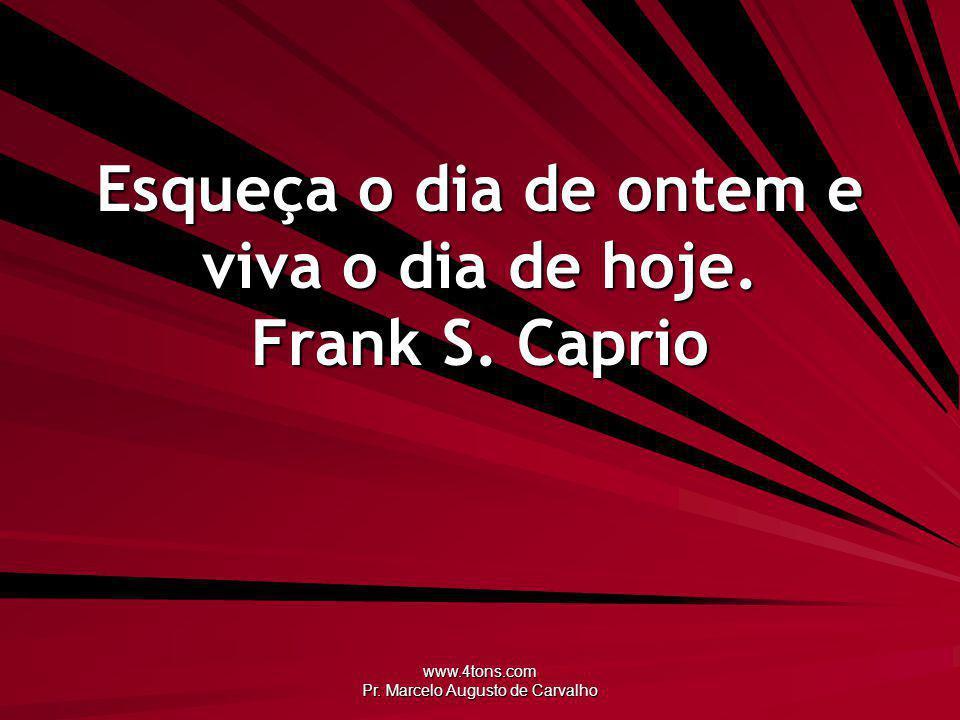 Esqueça o dia de ontem e viva o dia de hoje. Frank S. Caprio