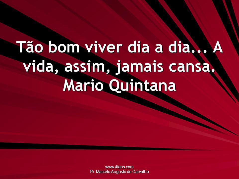 Tão bom viver dia a dia... A vida, assim, jamais cansa. Mario Quintana