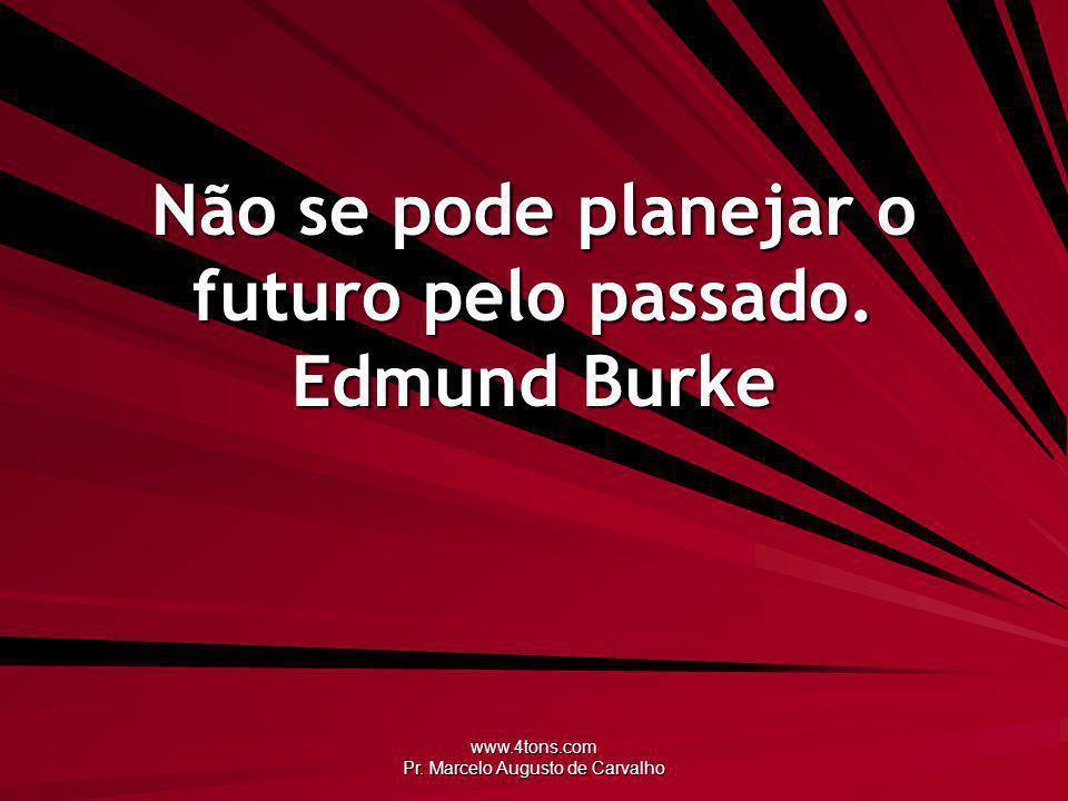 Não se pode planejar o futuro pelo passado. Edmund Burke