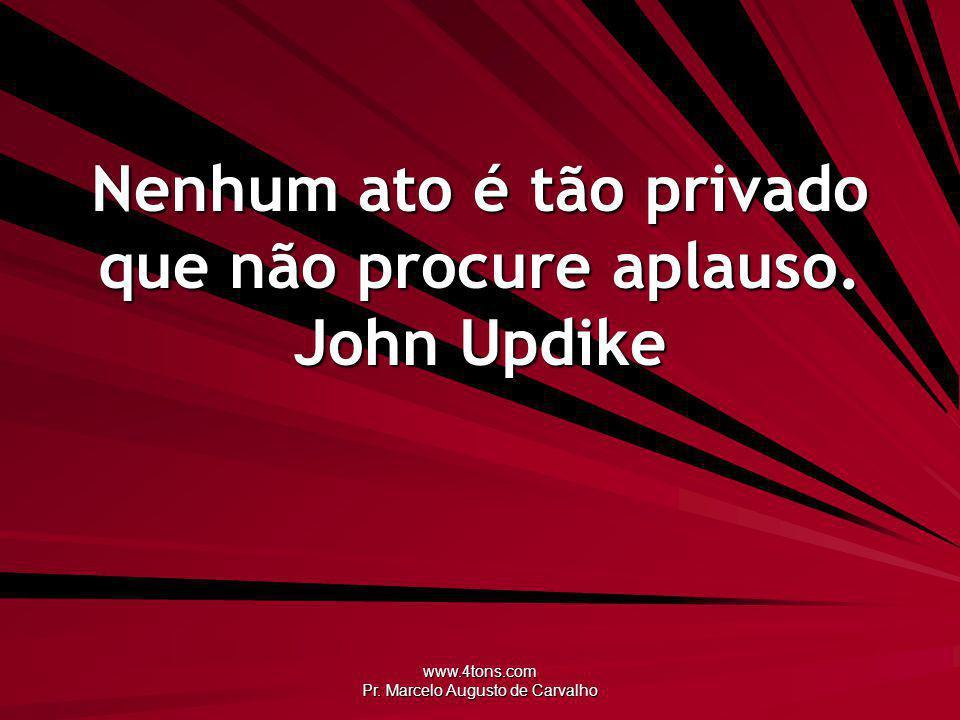 Nenhum ato é tão privado que não procure aplauso. John Updike