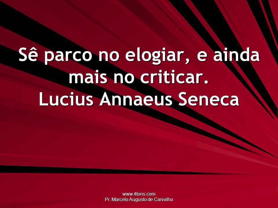 Sê parco no elogiar, e ainda mais no criticar. Lucius Annaeus Seneca