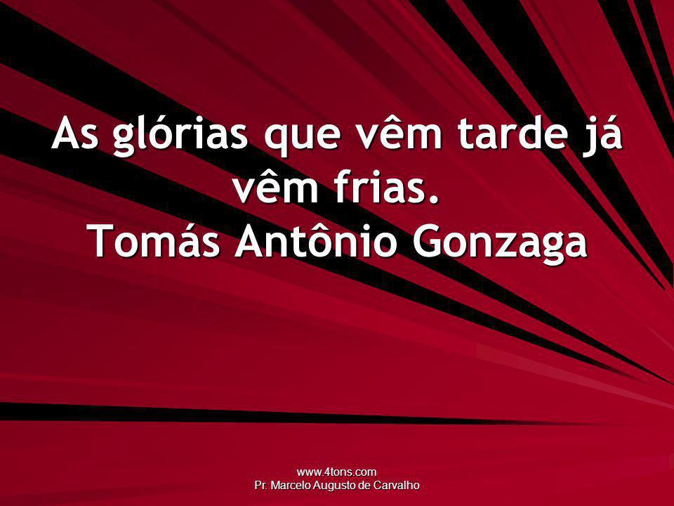 As glórias que vêm tarde já vêm frias. Tomás Antônio Gonzaga