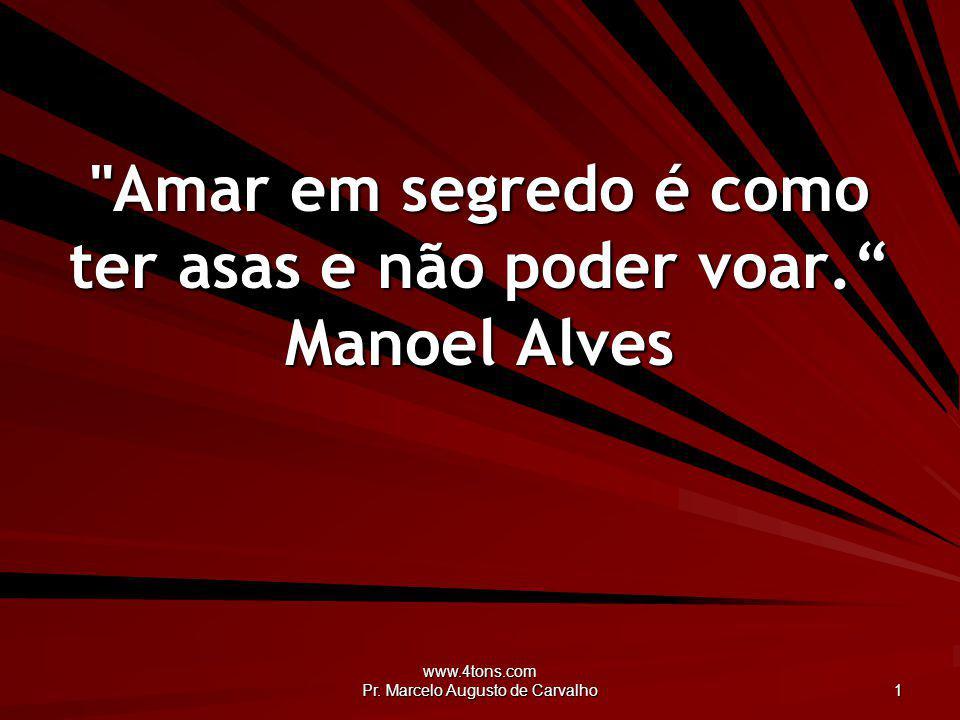 Amar em segredo é como ter asas e não poder voar. Manoel Alves