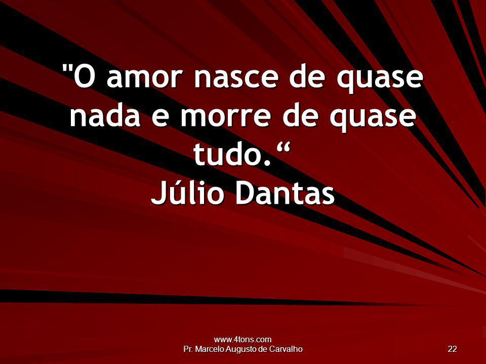 O amor nasce de quase nada e morre de quase tudo. Júlio Dantas