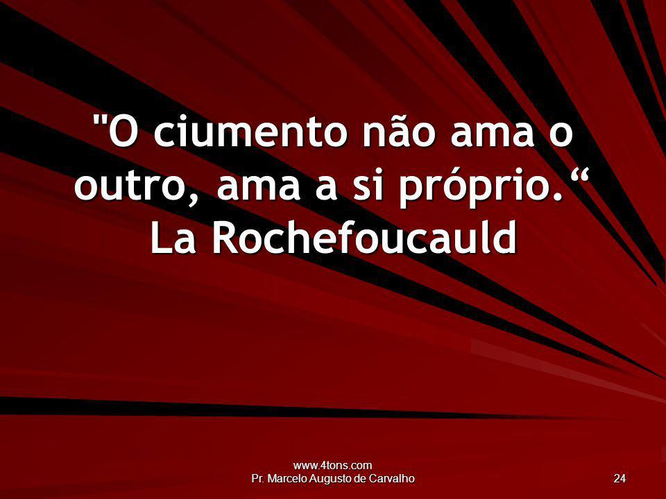O ciumento não ama o outro, ama a si próprio. La Rochefoucauld
