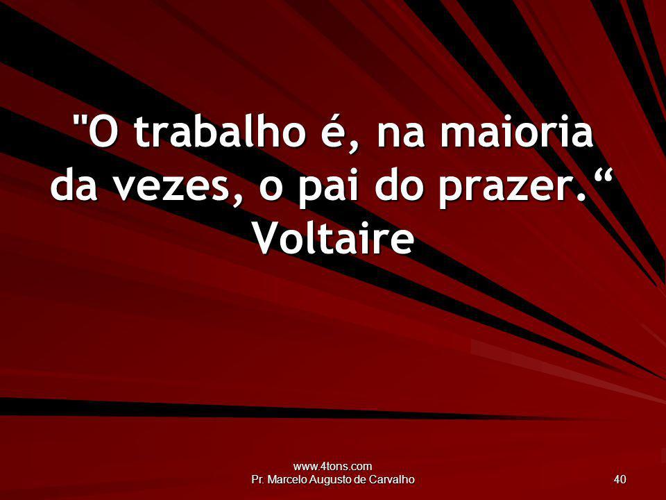 O trabalho é, na maioria da vezes, o pai do prazer. Voltaire
