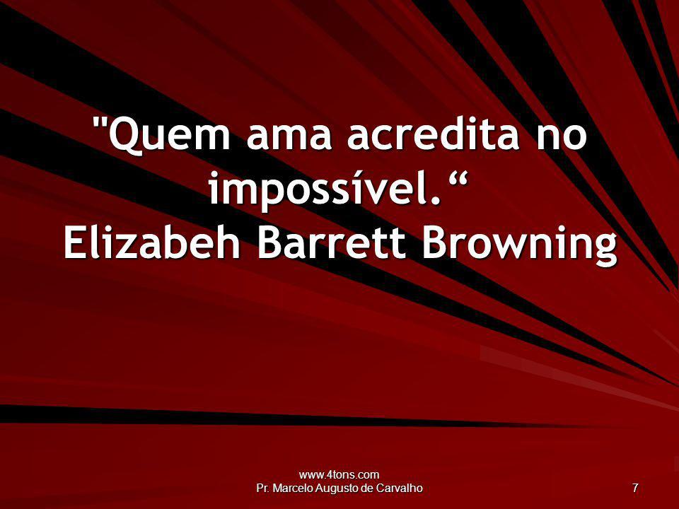 Quem ama acredita no impossível. Elizabeh Barrett Browning