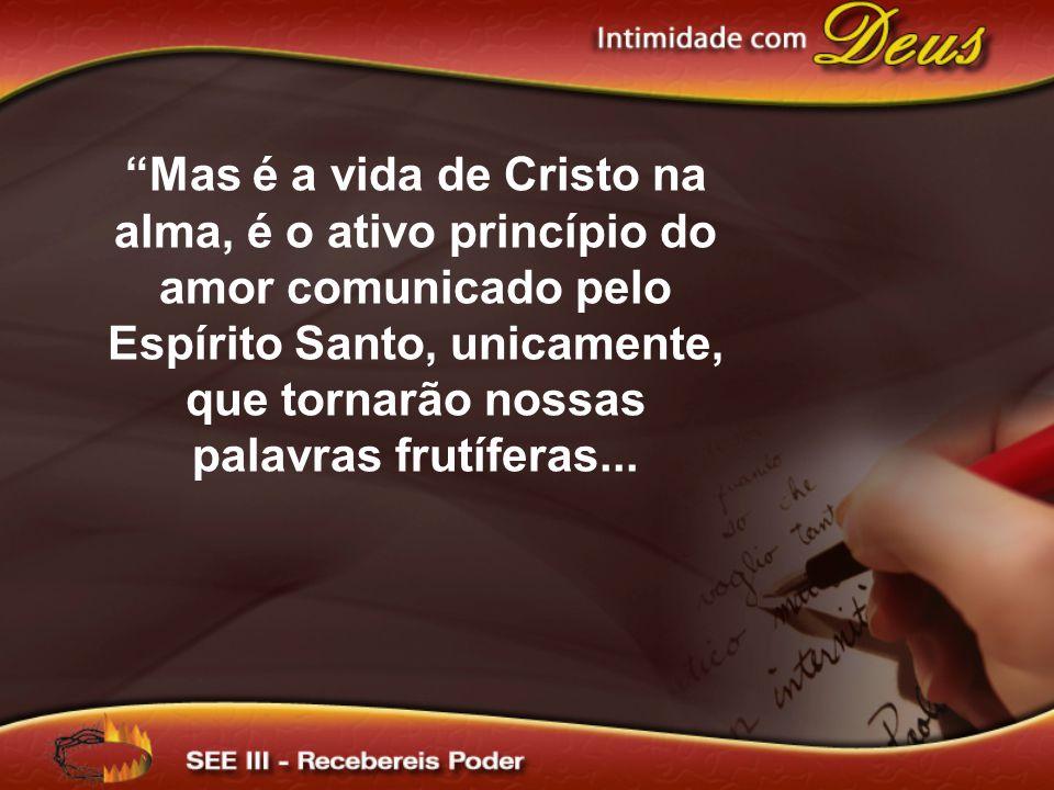 Mas é a vida de Cristo na alma, é o ativo princípio do amor comunicado pelo Espírito Santo, unicamente, que tornarão nossas palavras frutíferas...
