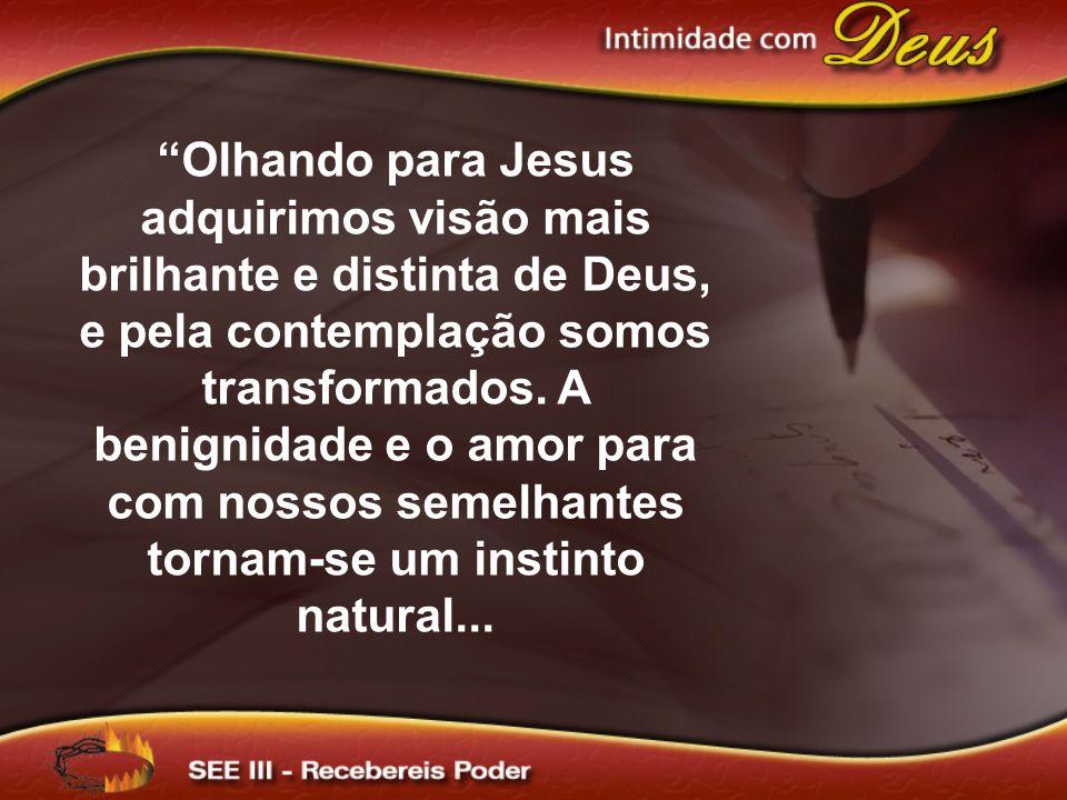 Olhando para Jesus adquirimos visão mais brilhante e distinta de Deus, e pela contemplação somos transformados.