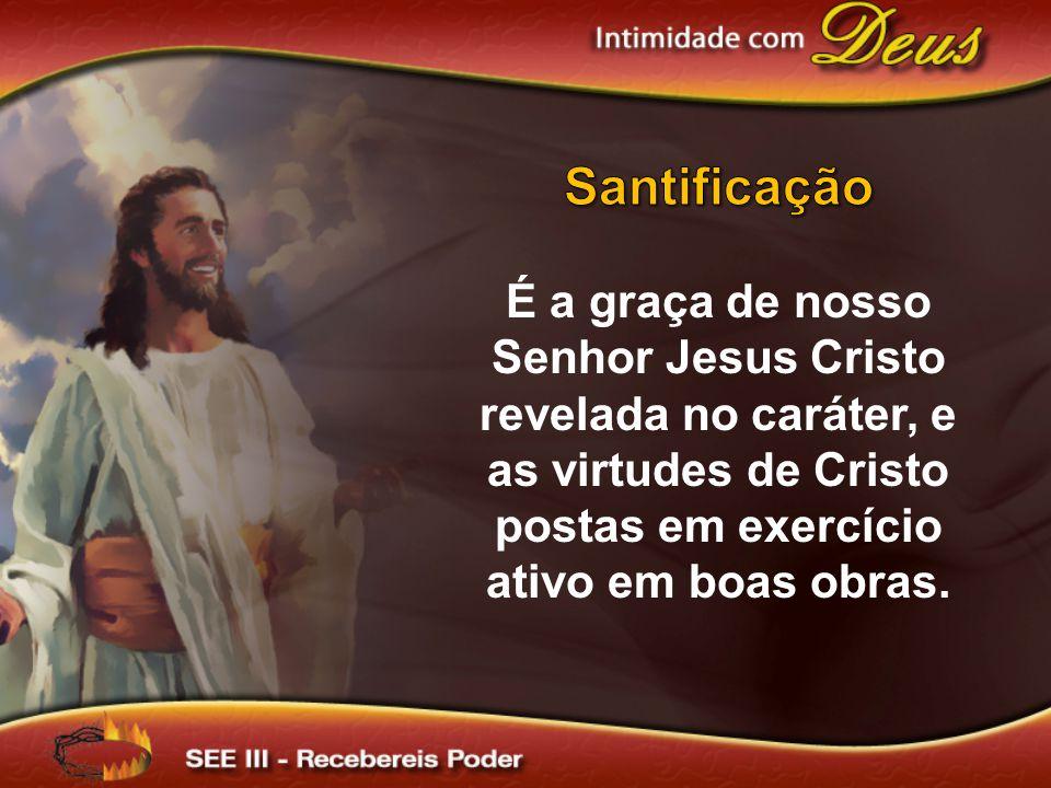 Santificação É a graça de nosso Senhor Jesus Cristo revelada no caráter, e as virtudes de Cristo postas em exercício ativo em boas obras.