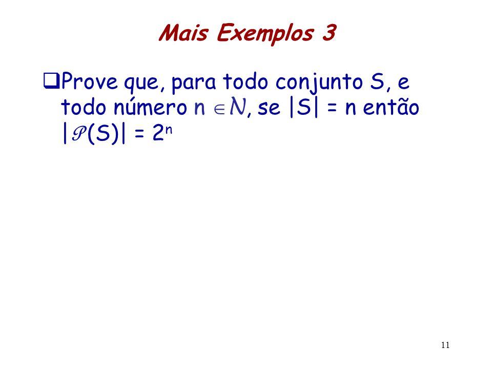 Mais Exemplos 3 Prove que, para todo conjunto S, e todo número n N, se |S| = n então |P (S)| = 2n.