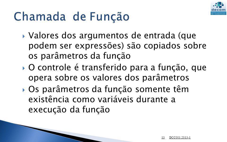 Chamada de Função Valores dos argumentos de entrada (que podem ser expressões) são copiados sobre os parâmetros da função.