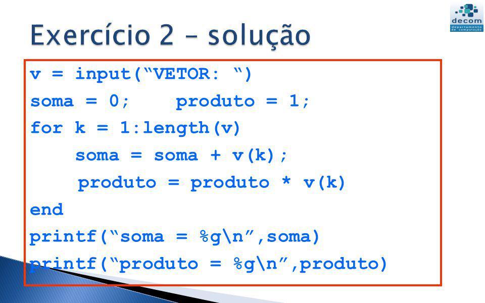 Exercício 2 – solução v = input( VETOR: ) soma = 0; produto = 1;