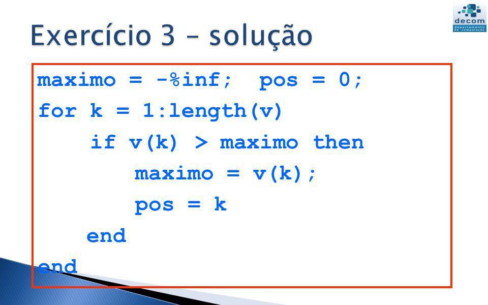 Exercício 3 – solução maximo = -%inf; pos = 0; for k = 1:length(v)