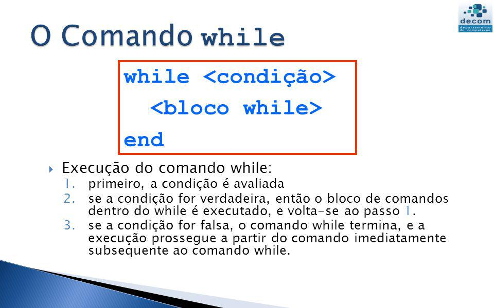 O Comando while while <condição> <bloco while> end