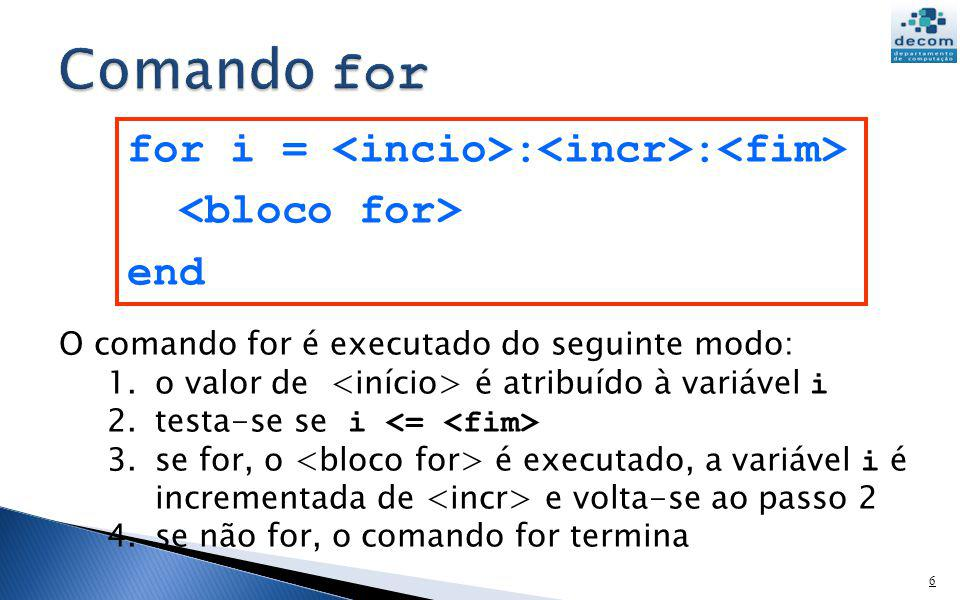 Comando for for i = <incio>:<incr>:<fim> <bloco for> end O comando for é executado do seguinte modo: