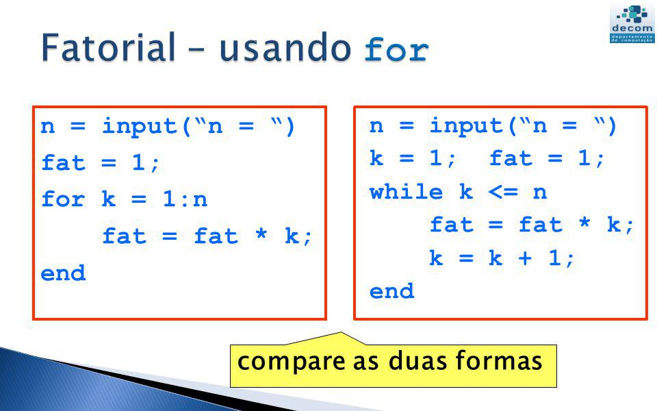 Fatorial – usando for n = input( n = ) fat = 1; for k = 1:n