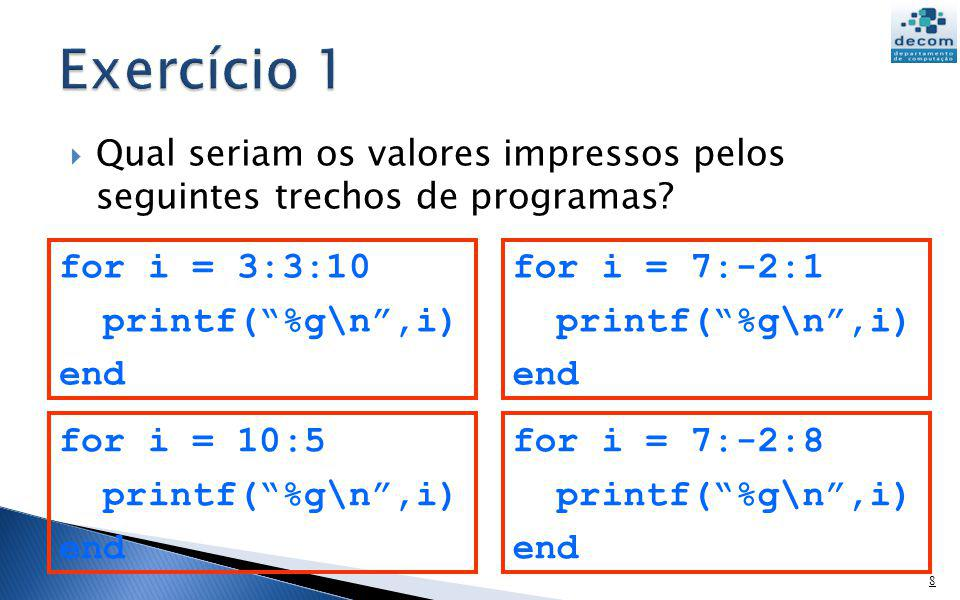 Exercício 1 for i = 3:3:10 printf( %g\n ,i) end for i = 7:-2:1