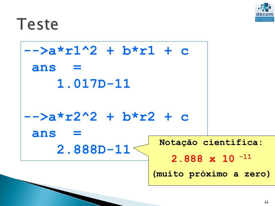 Teste -->a*r1^2 + b*r1 + c ans = 1.017D-11 -->a*r2^2 + b*r2 + c