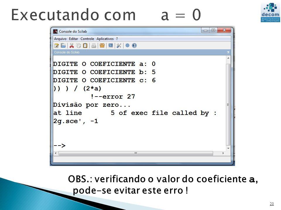 Executando com a = 0 OBS.: verificando o valor do coeficiente a, pode-se evitar este erro !