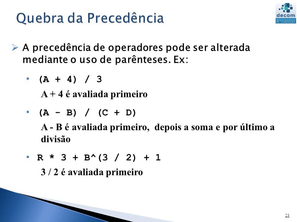 Quebra da Precedência A precedência de operadores pode ser alterada mediante o uso de parênteses. Ex: