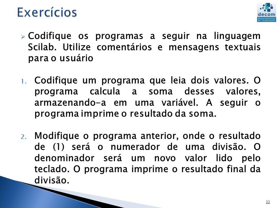 Exercícios Codifique os programas a seguir na linguagem Scilab. Utilize comentários e mensagens textuais para o usuário.