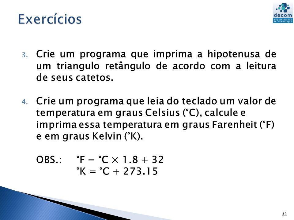Exercícios Crie um programa que imprima a hipotenusa de um triangulo retângulo de acordo com a leitura de seus catetos.