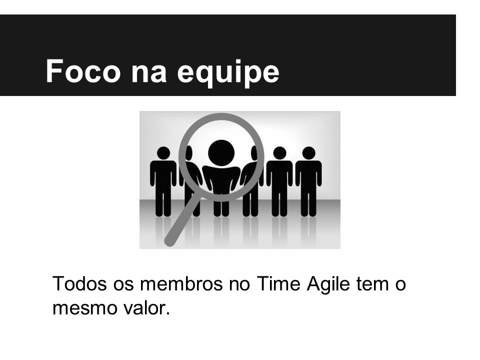 Foco na equipe Todos os membros no Time Agile tem o mesmo valor.