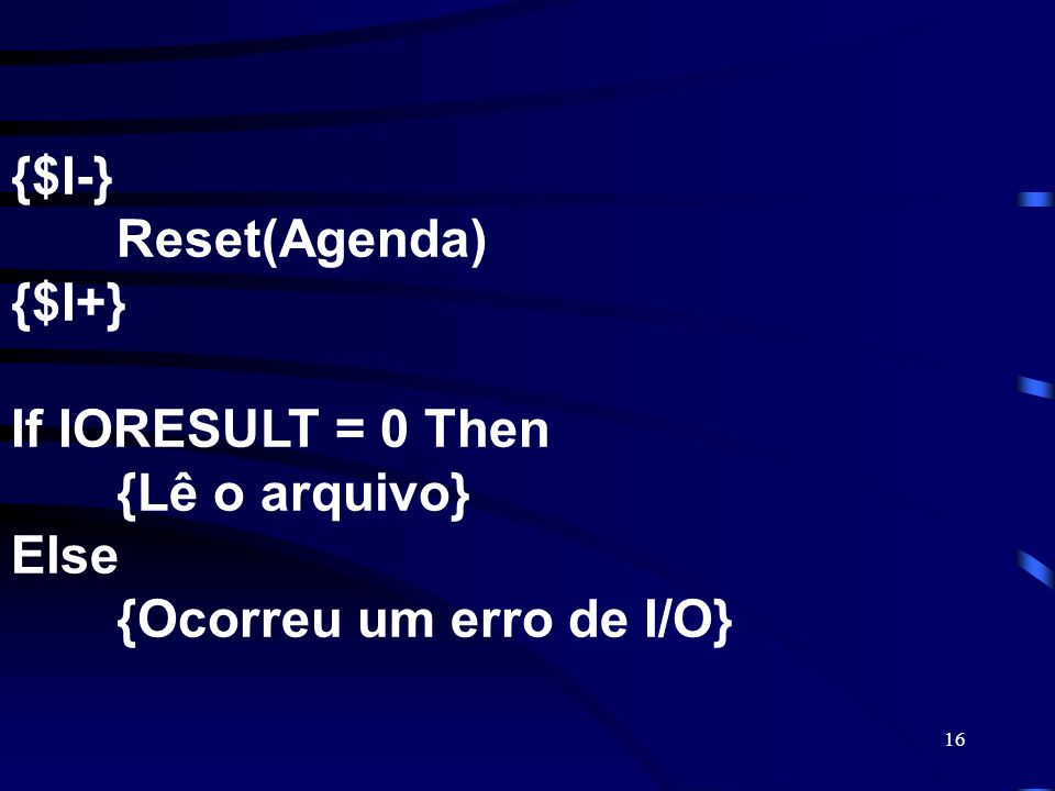 {$I-}. Reset(Agenda) {$I+} If IORESULT = 0 Then. {Lê o arquivo} Else