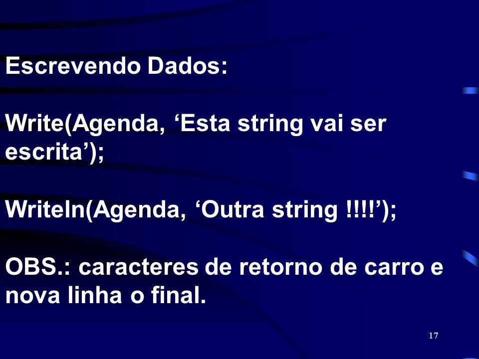 Escrevendo Dados: Write(Agenda, 'Esta string vai ser escrita'); Writeln(Agenda, 'Outra string !!!!'); OBS.: caracteres de retorno de carro e nova linha o final.